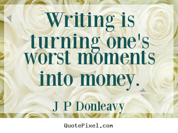 ... inspirational - Writing is turning one's worst moments into